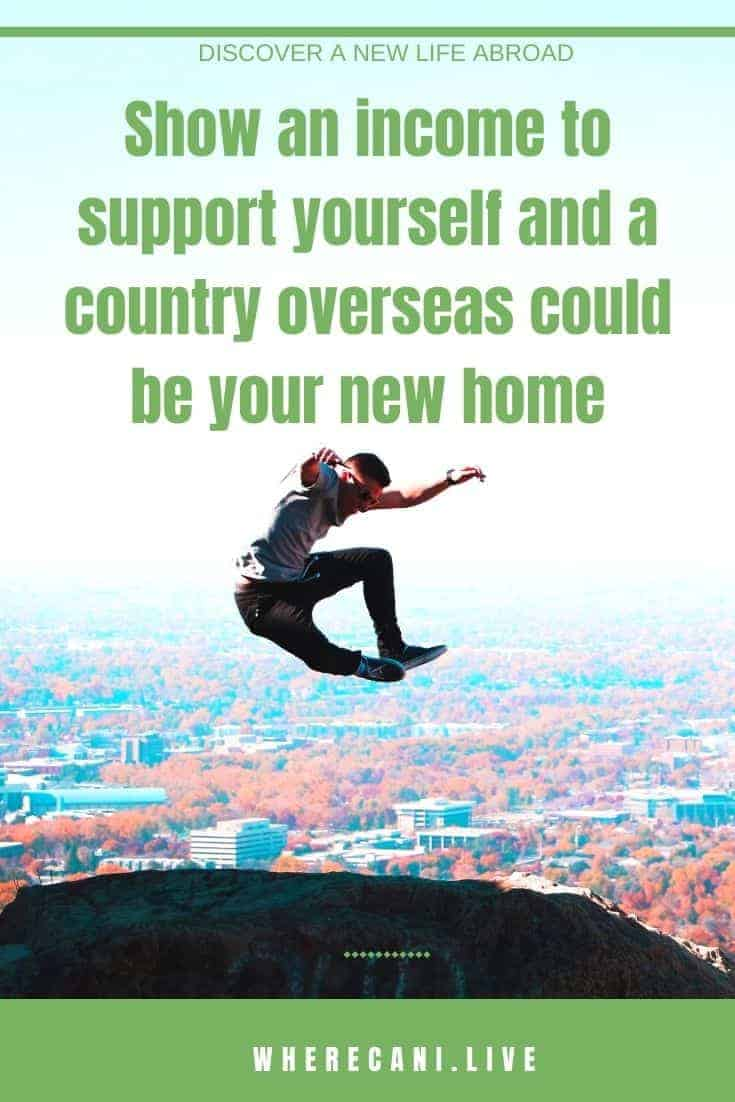 Can you show an income that is enough to support yourself?  Then you can get an income based visa to tons of countries.  #income #visa #moveabroad #overseas #expat via @wherecanilive